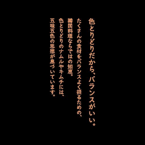色とりどりだから、バランスがいい。たくさんの食材をバランスよく摂るための、韓国料理ならではの知恵。色とりどりのナムルやキムチには、五味五色の思想が息づいています。
